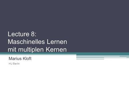 Lecture 8: Maschinelles Lernen mit multiplen Kernen Marius Kloft HU Berlin TexPoint fonts used in EMF. Read the TexPoint manual before you delete this.