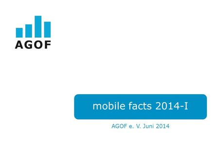 Mobile facts 2014-I AGOF e. V. Juni 2014. Das AGOF Mobile Universum.