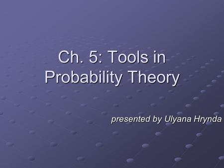 Presented by Ulyana Hrynda Ch. 5: Tools in Probability Theory.