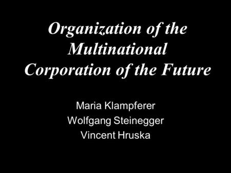 Organization of the Multinational Corporation of the Future Maria Klampferer Wolfgang Steinegger Vincent Hruska.
