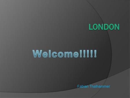 Welcome!!!!! London Fabian Thalhammer