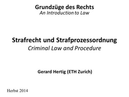 Strafrecht und Strafprozessordnung Criminal Law and Procedure Grundzüge des Rechts An Introduction to Law Herbst 2014 Gerard Hertig (ETH Zurich)