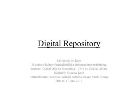 Digital Repository Universität zu Köln Historisch-kulturwissenschaftliche Informationsverarbeitung Seminar: Digital Objects Processing - CMS vs. Digital.