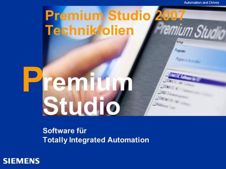 Automation and Drives remium Studio P Software für Totally Integrated Automation Premium Studio 2007 Technikfolien.