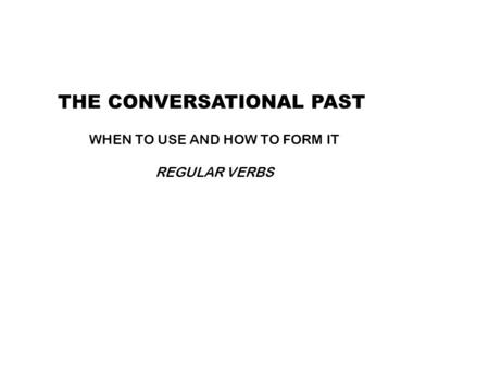THE CONVERSATIONAL PAST WHEN TO USE AND HOW TO FORM IT REGULAR VERBS.