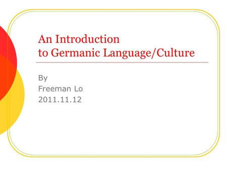 An Introduction to Germanic Language/Culture By Freeman Lo 2011.11.12.