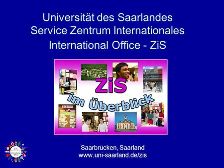 Saarbrücken, Saarland www.uni-saarland.de/zis Universität des Saarlandes Service Zentrum Internationales International Office - ZiS Saarbrücken, Saarland.