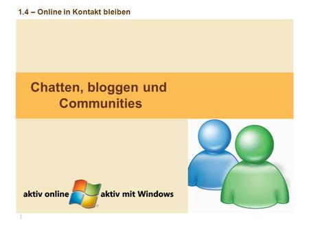 1 1.4 – Online in Kontakt bleiben Chatten, bloggen und Communities.