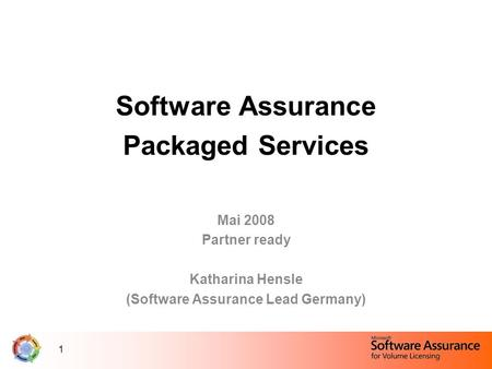 1 Software Assurance Packaged Services Mai 2008 Partner ready Katharina Hensle (Software Assurance Lead Germany)