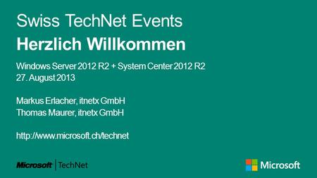 Swiss TechNet Events Herzlich Willkommen Windows Server 2012 R2 + System Center 2012 R2 27. August 2013 Markus Erlacher, itnetx GmbH Thomas Maurer, itnetx.