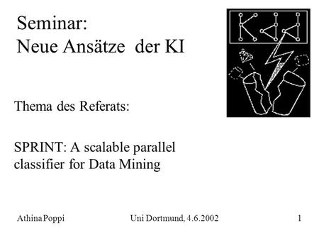 Seminar: Neue Ansätze der KI Thema des Referats: SPRINT: A scalable parallel classifier for Data Mining Athina Poppi Uni Dortmund, 4.6.2002 1.
