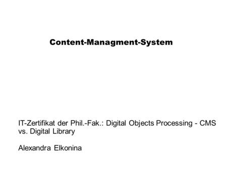 Content-Managment-System IT-Zertifikat der Phil.-Fak.: Digital Objects Processing - CMS vs. Digital Library Alexandra Elkonina.