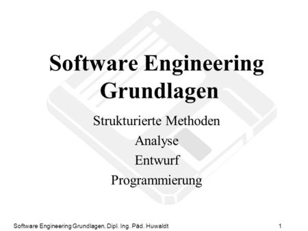 Software Engineering Grundlagen, Dipl. Ing. Päd. Huwaldt1 Software Engineering Grundlagen Strukturierte Methoden Analyse Entwurf Programmierung.