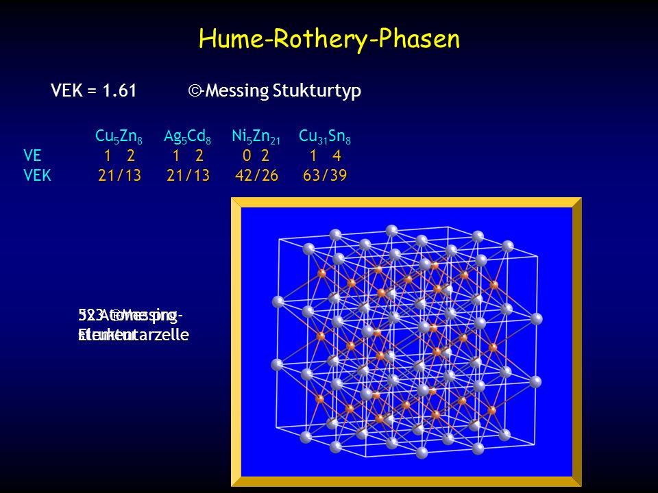 Hume-Rothery-Phasen VEK = 1.75 -Messing Stukturtyp CuZn 3 Ag 5 Al 3 Cu 3 Sn VE1 21 31 4 VEK7/414/87/4 hexagonal dichteste Packung mit geordneter Verteilung der Cu und Zn Atome