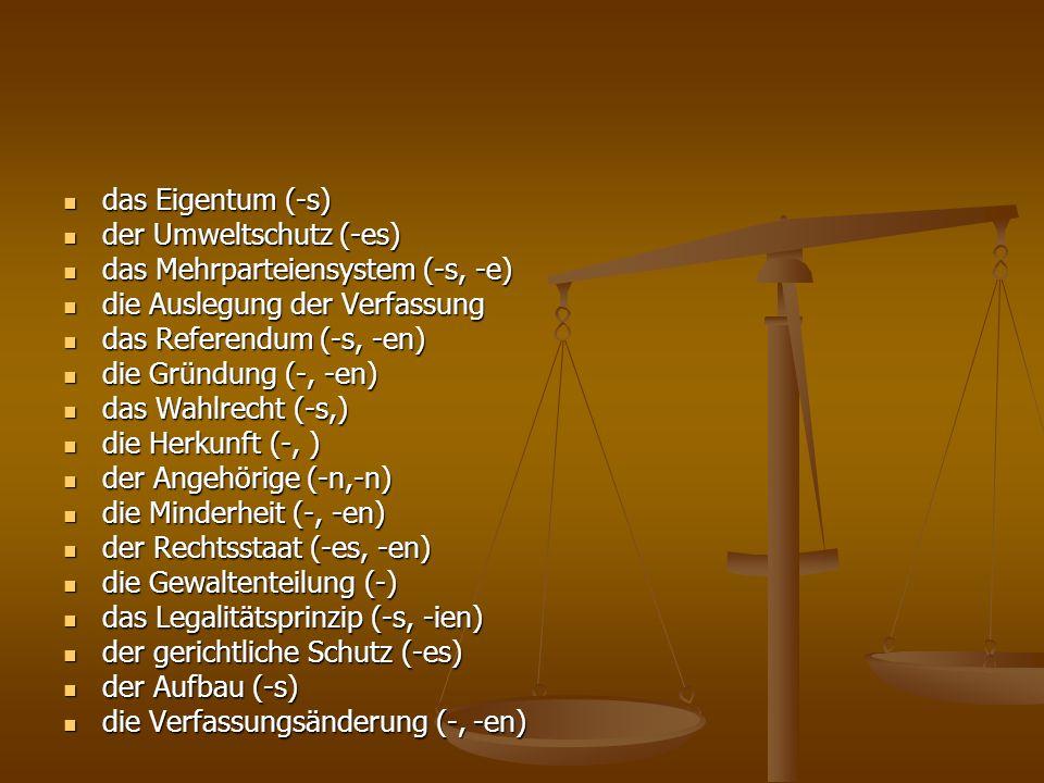 das Befugnis (-ses, -se) das Befugnis (-ses, -se) der Präsident (-en, -en) der Präsident (-en, -en) das Parlament (-s, -e) das Parlament (-s, -e) die Regierung (-, -en) die Regierung (-, -en) die Abschaffung (-) die Abschaffung (-) der Kroatische Sabor (-s,) der Kroatische Sabor (-s,) die Gespanschaftskammer (-s, -) die Gespanschaftskammer (-s, -) das Einkammerparlament das Einkammerparlament die Verantwortlichkeit (-) die Verantwortlichkeit (-) regionale Selbstverwaltung regionale Selbstverwaltung das Bestreben (-s, -) das Bestreben (-s, -) die rechtsprechende Gewalt die rechtsprechende Gewalt die Gewalt (-,-en) (gesetzgebende, vollziehende/ausführende, rechtsprechende Gewalt) die Gewalt (-,-en) (gesetzgebende, vollziehende/ausführende, rechtsprechende Gewalt) der Verfassungsgrundsatz (-es, -grundsätze) der Verfassungsgrundsatz (-es, -grundsätze) der Grundsatz = das Prinzip der Grundsatz = das Prinzip