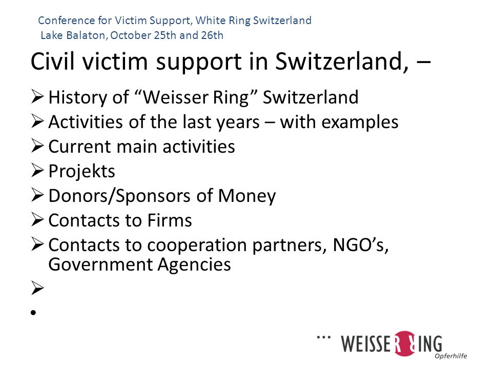 Civil victim support in Switzerland, – Key figures: 450 requests per year Only private institution 98% women as victims of domestic violence 45% sexual crimes 30% physical harm crimes Budget of CHF 30000.- per year (7.5 Mio HUF) http://www.weisser-ring.ch/index.html Conference for Victim Support, White Ring Switzerland Lake Balaton, October 25th and 26th Deadly family-drama of last week in Wettingen (AG) is not a one-time event: on average, 35 people die in Switzerland per year as a consequence of domestic violence.