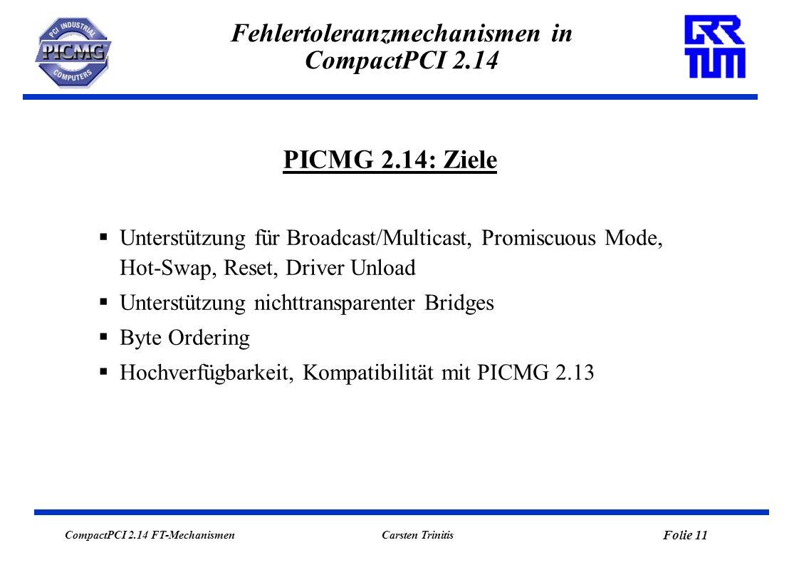 CompactPCI 2.14 FT-Mechanismen Folie 12 Carsten Trinitis Fehlertoleranzmechanismen in CompactPCI 2.14 Initialisierung (Motorola / StarGen) System Map Distribution (Intel) Ressourcenverwaltung und –management (FORCE/Intel) Broadcast/Multicast (FORCE) Hochverfügbarkeit (LRR-TUM) PICMG 2.14: Arbeitsgruppen