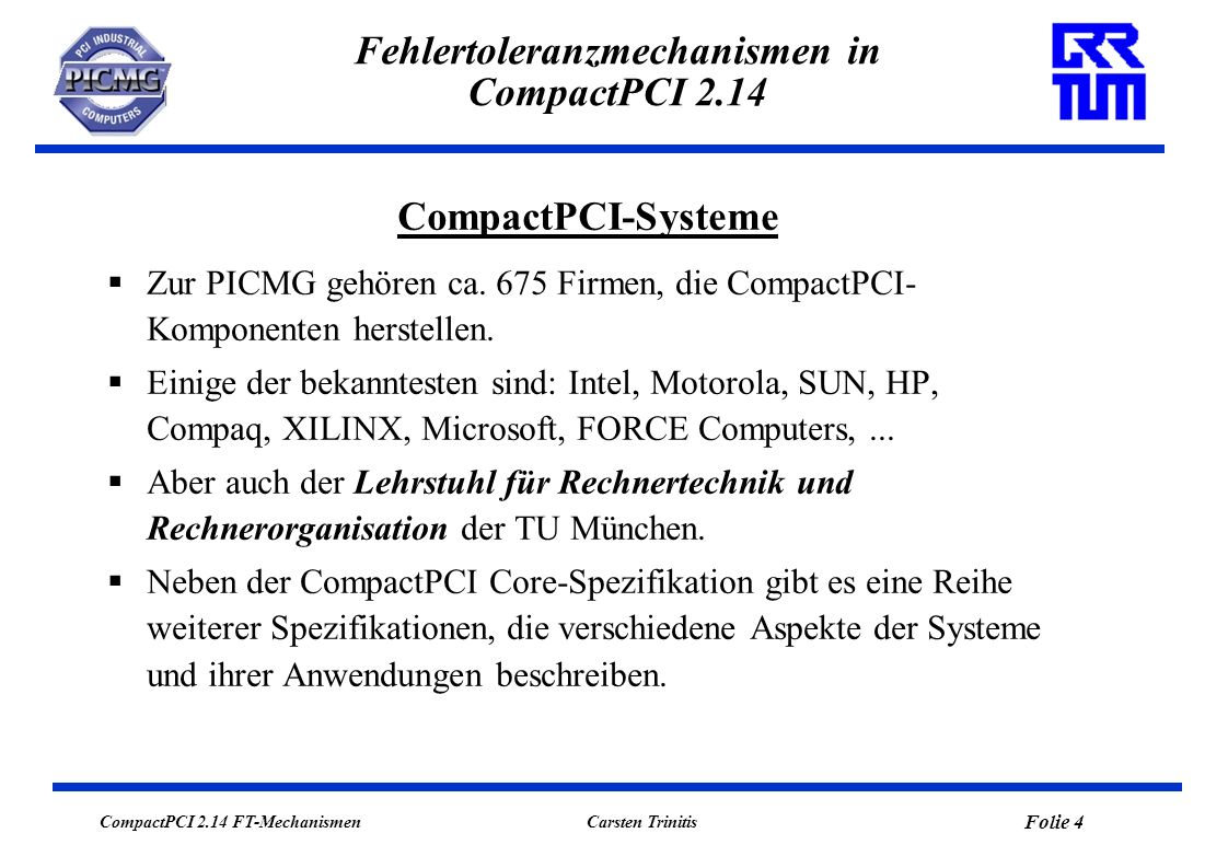CompactPCI 2.14 FT-Mechanismen Folie 5 Carsten Trinitis Fehlertoleranzmechanismen in CompactPCI 2.14 CompactPCI 2.0 R3.0 Core Specification (Oktober 1999): beschreibt in erster Linie mechanische und elektrische Eigenschaften der Systeme.