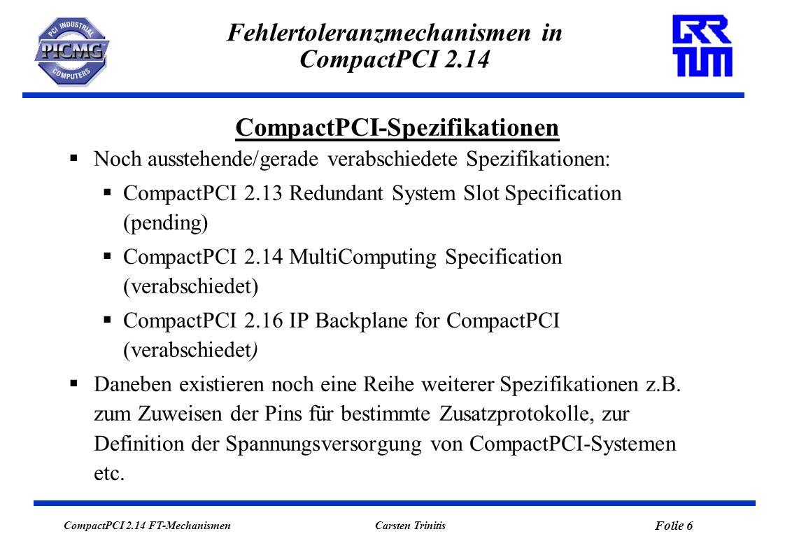 CompactPCI 2.14 FT-Mechanismen Folie 7 Carsten Trinitis Fehlertoleranzmechanismen in CompactPCI 2.14 Passive Backplane mit bis zu 8 Steckplätzen, davon 1 System Slot für System Board, hier erfolgen Busarbitrierung, Takteinspeisung, PCI-Konfigurationszyklen sowie Steuerung von Hot-Swap Ereignissen 7 Peripheral Slots, in der Regel für Single Board Computer Aufbau eines CompactPCI-Systems