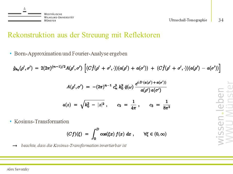 Alex Sawatzky Konsequenzen für die Rekonstruktion mit Reflektoren Linearkombination der Werte von für verschiedene Argumente bestimmt Argumente enthalten niederfrequente Anteile auch in den beiden Kreisen um mir dem Radius bestimmbar Existenz eines Reflektors, bei bekannter Position, bestimmt alle Frequenzen von innerhalb des Kreises mit Radius Ist die Position des Reflektors bekannt, dann ist eine wesentlich bandbeschränkte Funktion durch Messwerte aus der Rückstreuung bestimmbar 35 Ultraschall-Tomographie