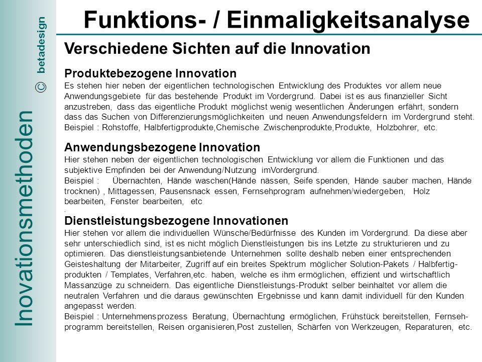 Inovationsmethoden betadesign C Funktions- / Einmaligkeitsanalyse Definition der gewünschten Innovationssicht, der Innovationskategorien und der dazugehörenden Produkte Produkt Produktbezogene- Anwendungsbezogene- Dienstleistungsbezogene- Innovationssicht Familie Spezialisierung Generalisierung = Innovationskategorie