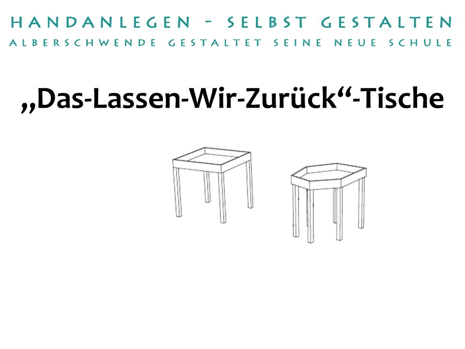 Handwerksbetrieb:Tischlerei Anton Bereuter Betreuerin:Michaela Schmelzenbach Das-Lassen-Wir-Zurück-Tische