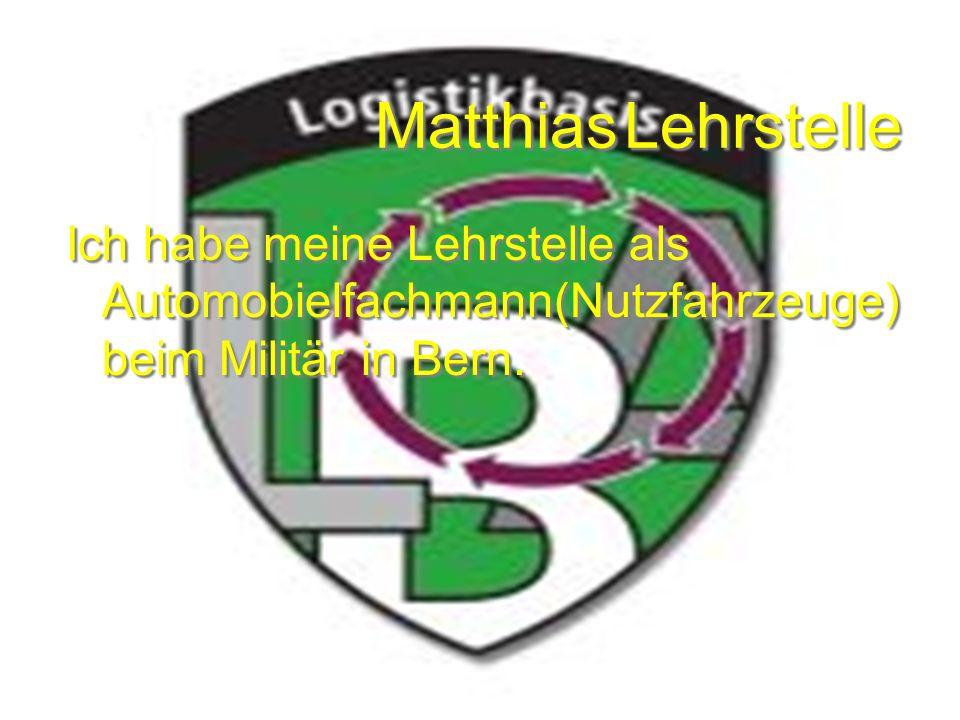 Matthias Lehrstelle Ich habe meine Lehrstelle als Automobielfachmann(Nutzfahrzeuge) beim Militär in Bern.