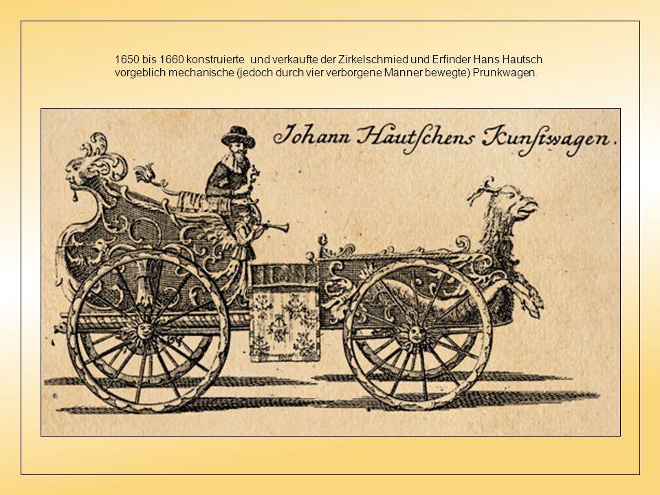 1650 bis 1660 konstruierte und verkaufte der Zirkelschmied und Erfinder Hans Hautsch vorgeblich mechanische (jedoch durch vier verborgene Männer bewegte) Prunkwagen.