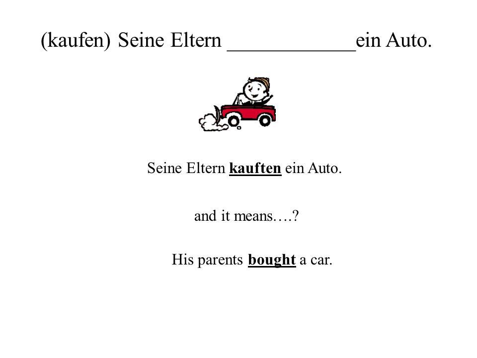 (kaufen) Seine Eltern ____________ein Auto.Seine Eltern kauften ein Auto.