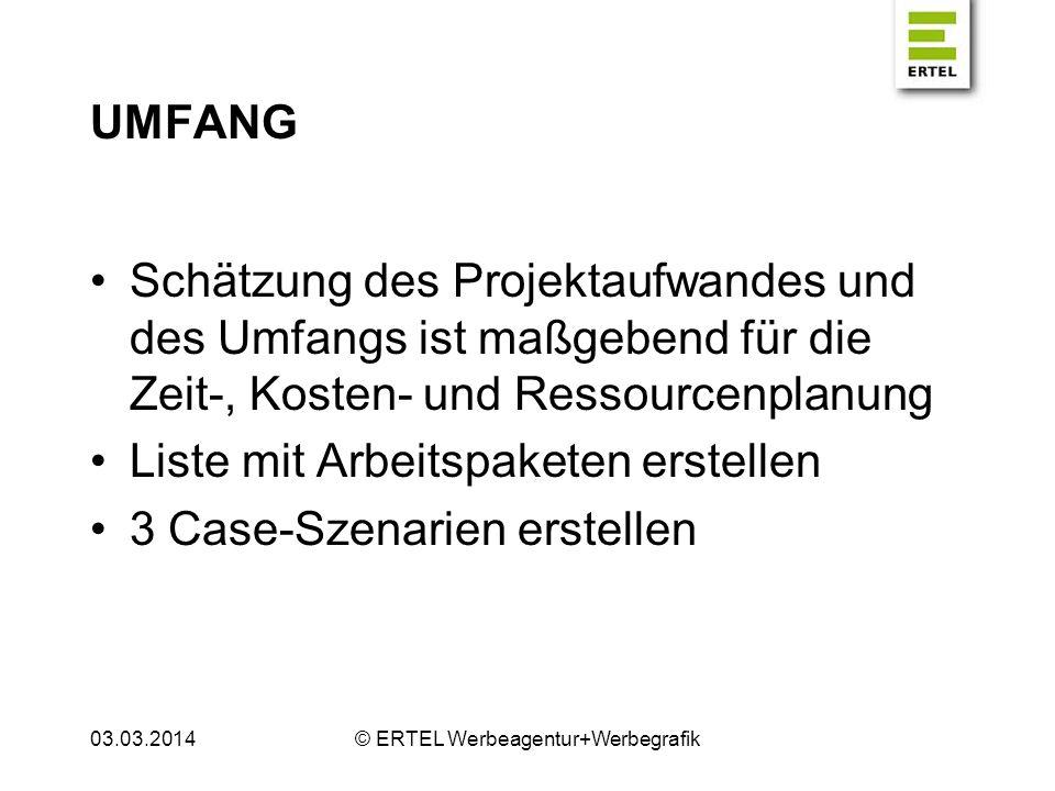 UMFANG 3 Case-Szenarien erstellen Für den günstigsten Fall (optimistische Schätzung) Für den wahrscheinlichen Fall (vernünftige Schätzung) Für den ungünstigsten Fall (pessimistische Schätzung) 03.03.2014© ERTEL Werbeagentur+Werbegrafik