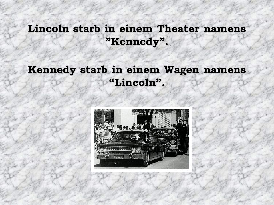 Lincoln starb in einem Theater namens Kennedy. Kennedy starb in einem Wagen namens Lincoln.