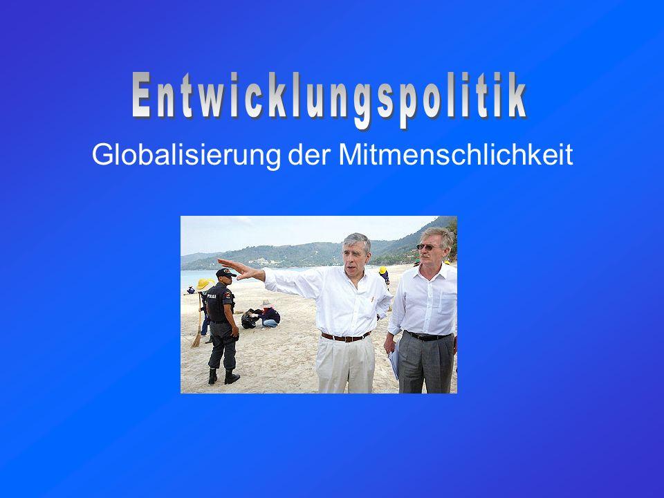 Globale Hilfsbereitschaft Globalisierung –allgemeines Phänomen –nicht rein ökonomisch Globale Solidarität weltweite Zusammenarbeit zusammengehörige Weltgemeinschaft Chancen –sicherere Welt –dauerhafte soziale Verantwortung Entwicklungspolitik
