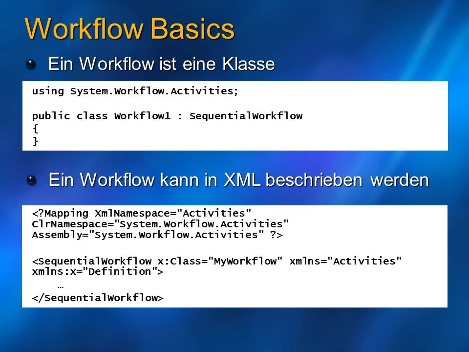 Workflow Basics Workflow Constructor konfiguriert Activities public partial class Workflow1 : SequentialWorkflow { public Workflow1() { InitializeComponent(); } public sealed partial class Workflow1 : SequentialWorkflow { private Delay delay1; private void InitializeComponent() { this.delay1 = new System.Workflow.Activities.Delay(); this.delay1.ID = delay1 ; this.delay1.TimeoutDuration = System.TimeSpan.Parse( 00:00:05 ); this.Activities.Add(this.delay1); this.ID = Workflow1 ; }