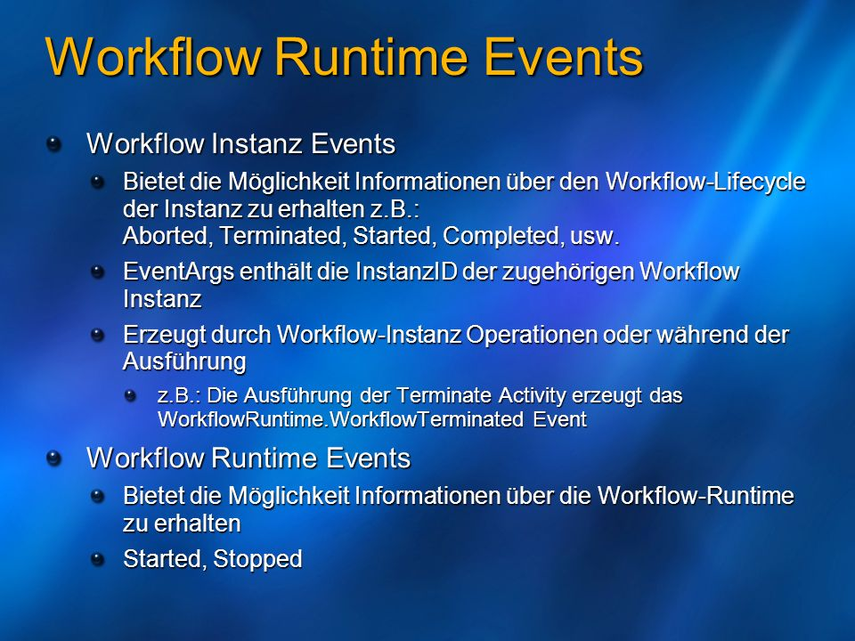 Workflow Events (I) Workflow Event Handlers Description Event Arguments ExceptionNotHandled Thrown when the workflow instance doesnt handle the internal exception ExceptionNotHandledEventArgs Started Thrown when the workflow runtime is started WorkflowRuntimeEventArgs Stopped Thrown when the workflow runtime is stopped WorkflowRuntimeEventArgs WorkflowAborted Thrown when the workflow instance is aborted WorkflowEventArgs WorkflowCompleted Thrown when the workflow instance is completed WorkflowCompletedEventArgs WorkflowCreated Thrown when the workflow instance is created WorkflowEventArgs WorkflowIdled Thrown when the workflow instance is idle (ex.