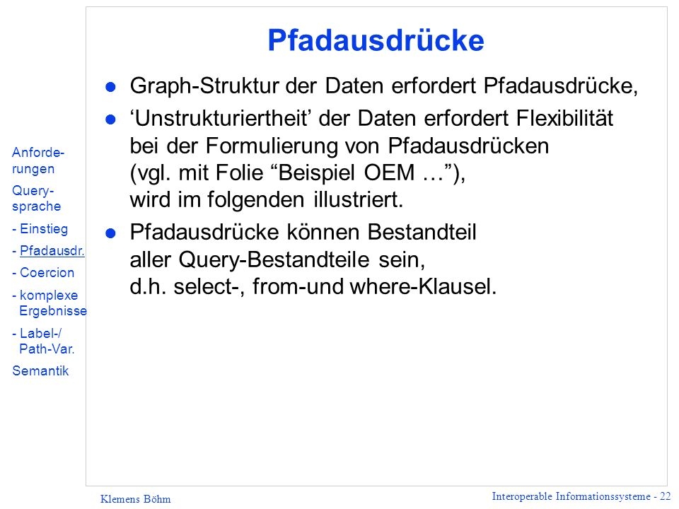 Interoperable Informationssysteme - 23 Klemens Böhm Pfadausdrücke in der from-Klausel l Pfadausdruck in der from-Klausel: fromGuide.restaurant.address.zipcode Z, Guide.restaurant.name N l Äquivalente from-Klausel: fromGuide.restaurant R, R.address A, A.zipcode Z, R.name N l D.h.