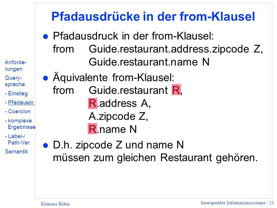 Interoperable Informationssysteme - 24 Klemens Böhm Pfadausdrücke in der select-Klausel l Query mit Pfadausdruck in der select-Klausel: select z: R.address.zipcode from Guide.restaurant R l Sind die folgenden Queries äquivalent.
