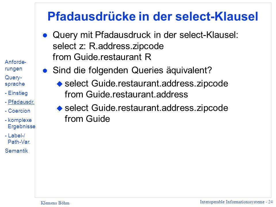 Interoperable Informationssysteme - 25 Klemens Böhm Pfadausdrücke in der where-Klausel l Beispielquery: select n: R.name from Guide.restaurant R where R.address.zipcode = 93210 or (R.address.street = Palm and R.address.city = Palo Alto) l Äquivalente Query: select n: R.name from Guide.restaurant R where exists A in R.address: ((exists Z in A.zipcode: Z = 93210) or ((exists S in A.street: S = Palm) and (exists C in A.city: C = Palo Alto))) Existenzquantor für address enthält alle drei Bedingungen, im Gegensatz zu den anderen Quantoren.