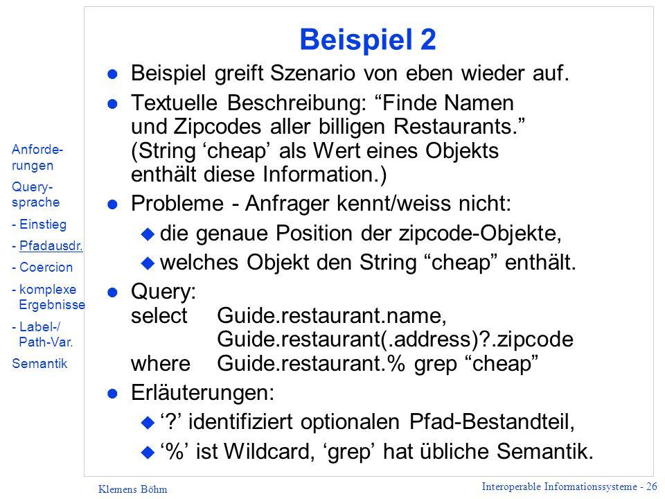 Interoperable Informationssysteme - 27 Klemens Böhm Allgemeine Pfad-Ausdrücke - gpe-Komponenten l Charakterisierung: u Bestandteile allgemeiner Pfad-Ausdrücke, u Verallgemeinerung von Labels in einfachen Pfad-Ausdrücken; l Definition (rekursiv) - u wenn l ein Label ist, ist.l eine gpe-Komponente u wenn s 1, s 2 gpe-Komponenten sind, dann sind es die folgenden Ausdrücke auch: s 1 s 2, s 1  s 2, (s 1 ), (s 1 )?, (s 1 )+, (s 1 )* u wenn X ein String-Objekt ist, dann ist.unquote(X) eine gpe-Komponente.