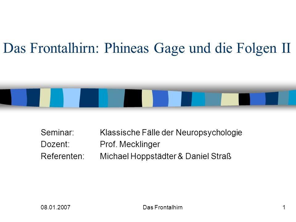 08.01.2007 Das Frontalhirn2 Das Frontalhirn: Phineas Gage und die Folgen II Teil I: Die funktionelle Architektur des präfrontalen Kortex Karnath & Thier (2005) Kap.
