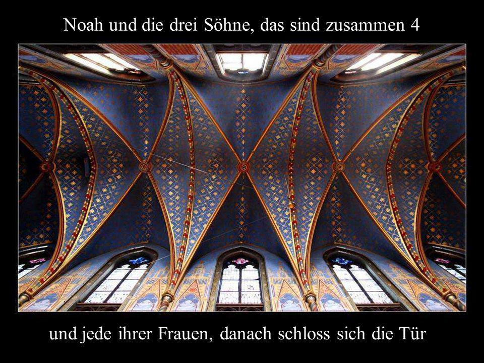 Noah und die drei Söhne, das sind zusammen 4 und jede ihrer Frauen, danach schloss sich die Tür