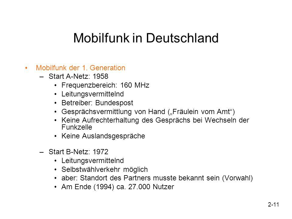 2-12 Mobilfunk in Deutschland Start C-Netz: 1985 –Erstmals Zellenstruktur –Daten- und Faxverbindungen möglich –Teilnehmer deutschlandweit unter gleicher Nummer erreichbar –Am Ende (2000) noch 803.000 Nutzer Mobilfunk der 2.