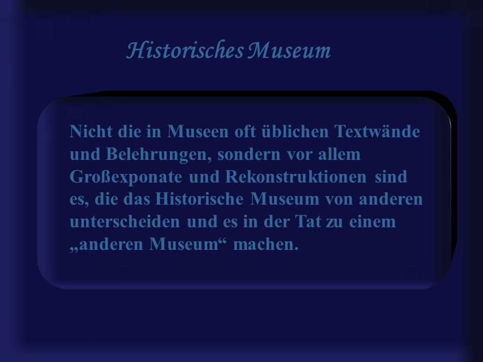 Historisches Museum Nicht die in Museen oft üblichen Textwände und Belehrungen, sondern vor allem Großexponate und Rekonstruktionen sind es, die das Historische Museum von anderen unterscheiden und es in der Tat zu einem anderen Museum machen.