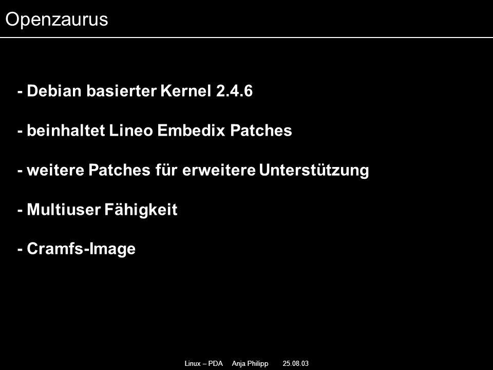 Linux – PDA Anja Philipp 25.08.03 - Selber installieren - - besteht aus Kernel-Image und Root-Dateisystem - - Besonderes Memory Layout des Kernel-Image - Paket Management AQPKG - Installation vom Server oder download aus dem Web - Update und Upgrade Openzaurus