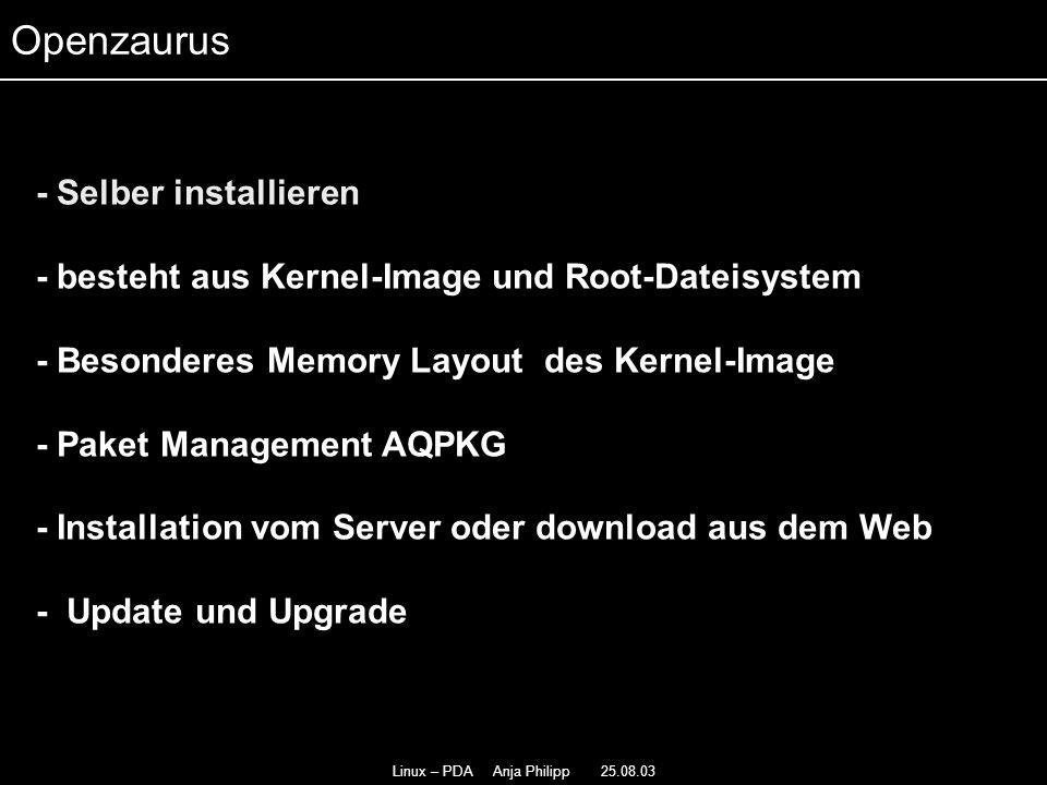 Linux – PDA Anja Philipp 25.08.03 - Debian basierter Kernel 2.4.19 - - Patch mit Gerätetreiber - - Beinhaltet glibc, Python, Anti- Aliased Schriftarten für X11 - und SSH - schlechter Support für Compact Flash und SD Karten - Multitasking Familiar