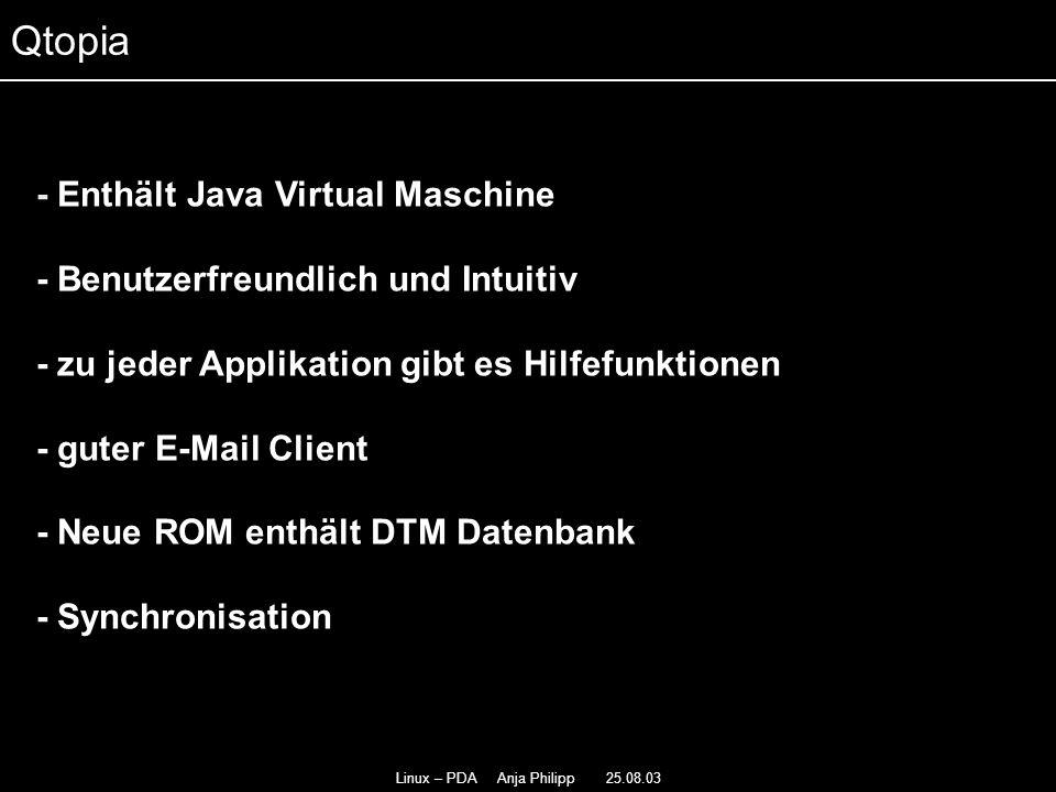 Linux – PDA Anja Philipp 25.08.03 - Eine Weiterentwicklung von Qtopia - - Basiert auf Qt/Embedded - - Benutzerfreundlicher als Qtopia - Vollkommen binär kompatibel zu Qtopia - Synchronisation mit vielen Linux Desktop PIM- - Applikationen Opie