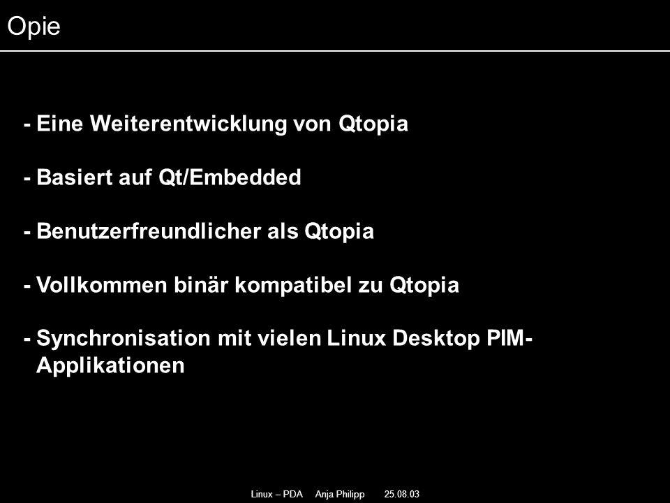 Linux – PDA Anja Philipp 25.08.03 - Qtopia läuft auf Familiar und Openzaurus - - PIM vollständig überarbeitet - - Today Liste zeigt alle Termine des aktuellen Tages - viele Konfigurationen müssen selber installiert werden - Rotation des Bildschirmes - besitzt kein Opera und die Office-Pakete von Hancom Opie