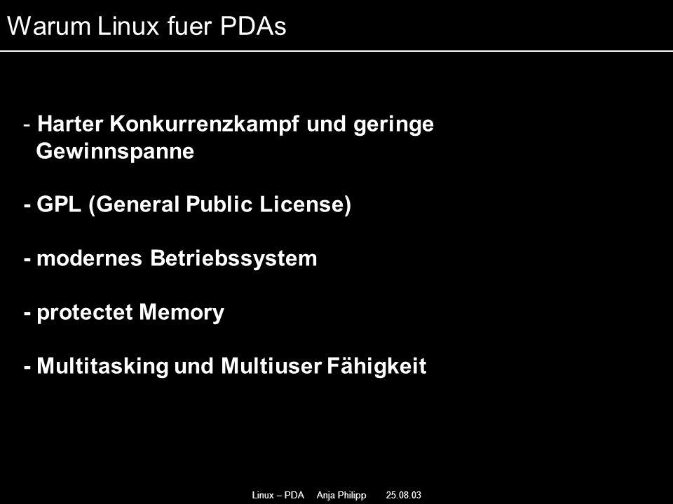 Linux – PDA Anja Philipp 25.08.03 - Sehr gute Netzwerkunterstützung - - besitzt modularen Aufbau - Load on Demand - - Grosse Entwicklungsgemeinde Warum Linux fuer PDAs