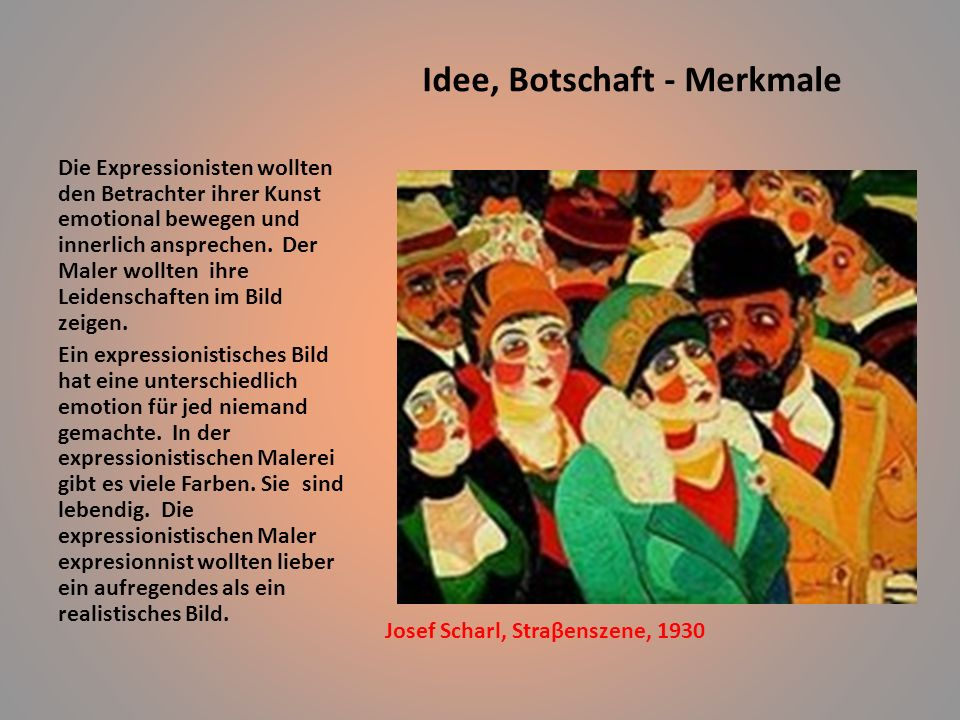Idee, Botschaft - Merkmale Josef Scharl, Straβenszene, 1930 Die Expressionisten wollten den Betrachter ihrer Kunst emotional bewegen und innerlich ansprechen.
