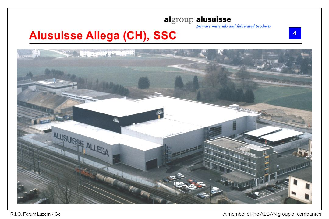 A member of the ALCAN group of companies R.I.O. Forum Luzern / Ge Alusuisse Allega (CH), SSC 4