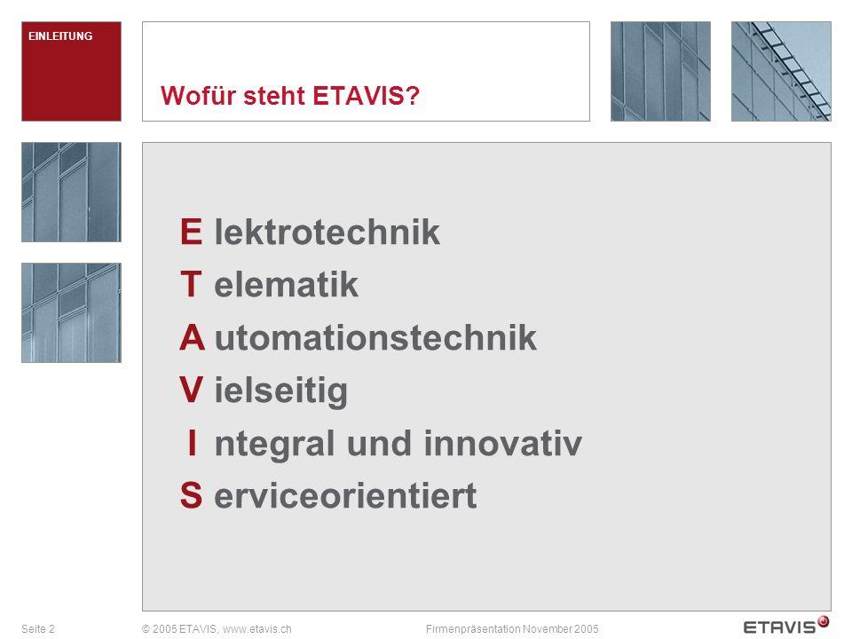 Seite 3© 2005 ETAVIS, www.etavis.chFirmenpräsentation November 2005 Führender Anbieter von integraler Gebäudetechnik in der Schweiz Vision Elektrotechnik Telematik, Telecom-Infrastruktur Gebäudeautomation, industrielle Automation Technisches Gebäudemanagement Dienstleistungen ETAVIS gehört zu den ersten Drei in der Gebäudetechnik Führender Anbieter in der industriellen Automation Führende Position in Antenneninstallationen Marktposition 1532 Mitarbeitende per 31.12.2004 davon 273 Lehrlinge Mitarbeitende Umsatz 2004: MCHF 232 23 Zweigniederlassungen in der Schweiz Schlüsselzahlen ETAVIS auf einen Blick EINLEITUNG